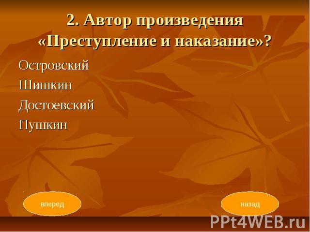 2. Автор произведения «Преступление и наказание»? Островский Шишкин Достоевский Пушкин