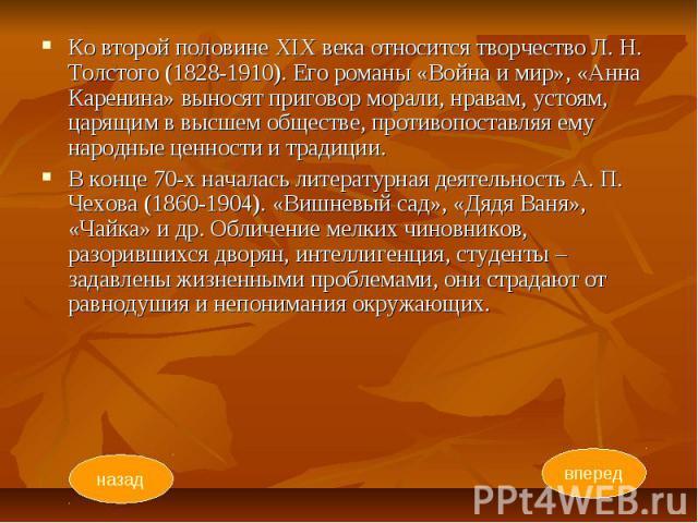 Ко второй половине XIX века относится творчество Л. Н. Толстого (1828-1910). Его романы «Война и мир», «Анна Каренина» выносят приговор морали, нравам, устоям, царящим в высшем обществе, противопоставляя ему народные ценности и традиции. Ко второй п…
