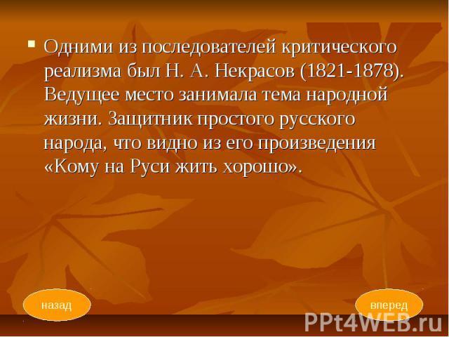 Одними из последователей критического реализма был Н. А. Некрасов (1821-1878). Ведущее место занимала тема народной жизни. Защитник простого русского народа, что видно из его произведения «Кому на Руси жить хорошо». Одними из последователей критичес…