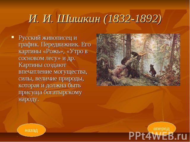 И. И. Шишкин (1832-1892) Русский живописец и график. Передвижник. Его картины «Рожь», «Утро в сосновом лесу» и др. Картины создают впечатление могущества, силы, величие природы, которая и должна быть присуща богатырскому народу.