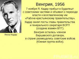 Венгрия, 1956 7 ноября Я. Кадар прибыл в Будапешт с советскими частями и объявил