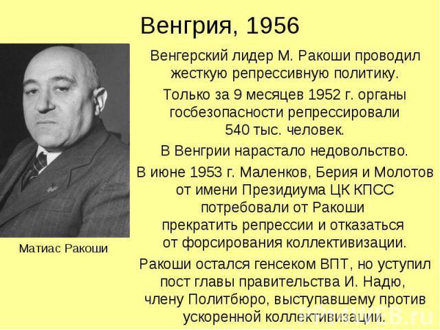 Венгрия, 1956 Венгерский лидер М. Ракоши проводил жесткую репрессивную политику. Только за 9 месяцев 1952 г. органы госбезопасности репрессировали 540 тыс. человек. В Венгрии нарастало недовольство. В июне 1953 г. Маленков, Берия и Молотов от имени …