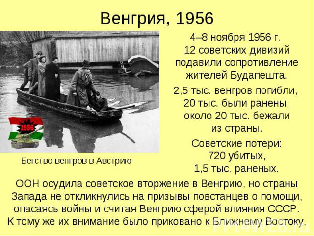 Венгрия, 1956 4–8 ноября 1956 г. 12 советских дивизий подавили сопротивление жителей Будапешта. 2,5 тыс. венгров погибли, 20 тыс. были ранены, около 20 тыс. бежали из страны. Советские потери: 720 убитых, 1,5 тыс. раненых.
