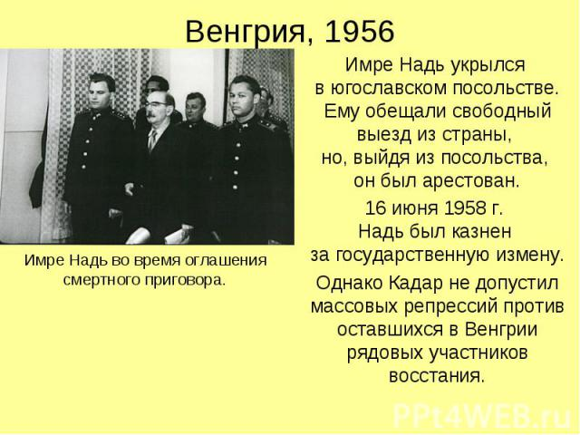 Венгрия, 1956 Имре Надь укрылся в югославском посольстве. Ему обещали свободный выезд из страны, но, выйдя из посольства, он был арестован. 16 июня 1958 г. Надь был казнен за государственную измену. Однако Кадар не допустил массовых репрессий против…