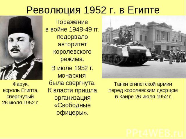 Революция 1952 г. в Египте Поражение в войне 1948-49 гг. подорвало авторитет королевского режима. В июле 1952 г. монархия была свергнута. К власти пришла организация «Свободные офицеры».