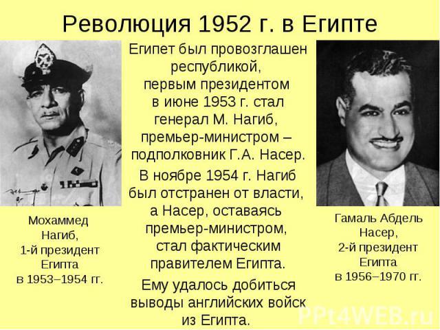 Революция 1952 г. в Египте Египет был провозглашен республикой, первым президентом в июне 1953 г. стал генерал М. Нагиб, премьер-министром – подполковник Г.А. Насер. В ноябре 1954 г. Нагиб был отстранен от власти, а Насер, оставаясь премьер-министро…