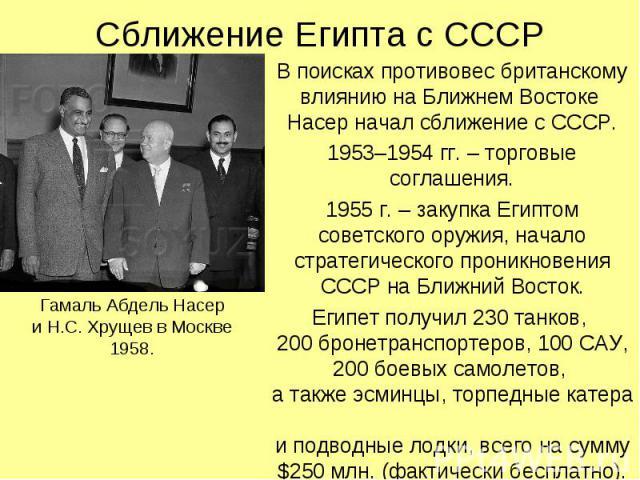 Сближение Египта с СССР В поисках противовес британскому влиянию на Ближнем Востоке Насер начал сближение с СССР. 1953–1954 гг. – торговые соглашения. 1955 г. – закупка Египтом советского оружия, начало стратегического проникновения СССР на Ближний …