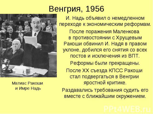 Венгрия, 1956 И. Надь объявил о немедленном переходе к экономическим реформам. После поражения Маленкова в противостоянии с Хрущевым Ракоши обвинил И. Надя в правом уклоне, добился его снятия со всех постов и исключения из ВПТ. Реформы были прекраще…