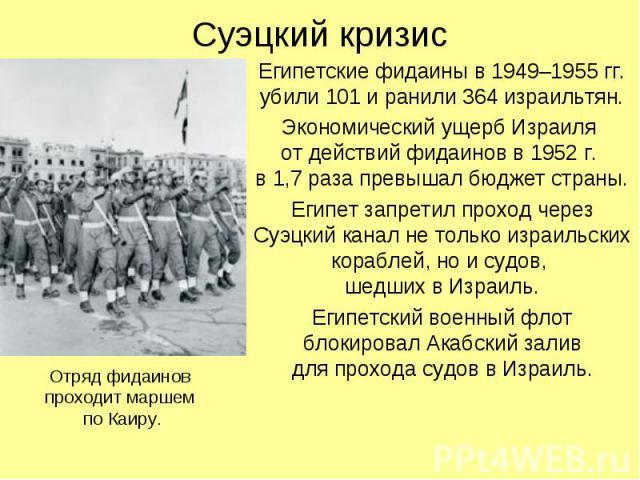 Суэцкий кризис Египетские фидаины в 1949–1955 гг. убили 101 и ранили 364 израильтян. Экономический ущерб Израиля от действий фидаинов в 1952 г. в 1,7 раза превышал бюджет страны. Египет запретил проход через Суэцкий канал не только израильских кораб…