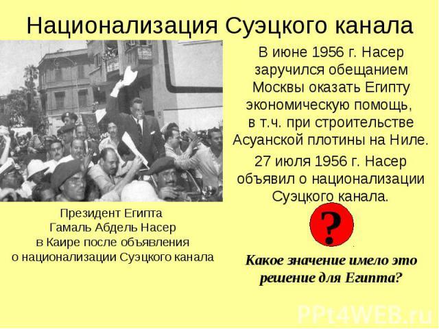 Национализация Суэцкого канала В июне 1956 г. Насер заручился обещанием Москвы оказать Египту экономическую помощь, в т.ч. при строительстве Асуанской плотины на Ниле. 27 июля 1956 г. Насер объявил о национализации Суэцкого канала. Какое значение им…