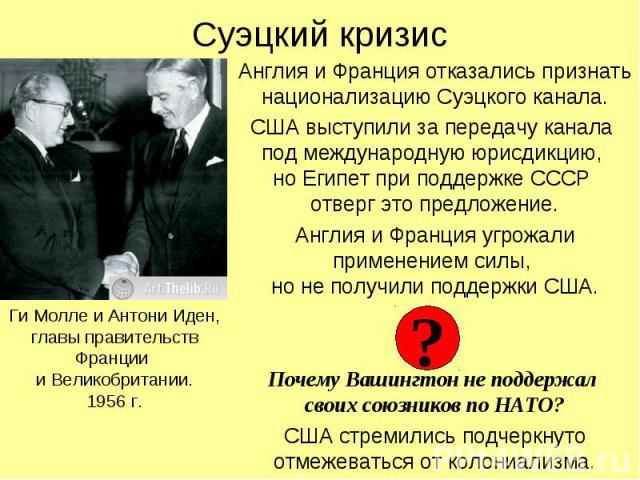 Суэцкий кризис Англия и Франция отказались признать национализацию Суэцкого канала. США выступили за передачу канала под международную юрисдикцию, но Египет при поддержке СССР отверг это предложение. Англия и Франция угрожали применением силы, но не…