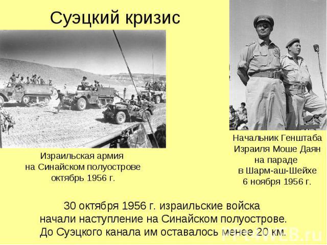 Суэцкий кризис 30 октября 1956 г. израильские войска начали наступление на Синайском полуострове. До Суэцкого канала им оставалось менее 20 км.