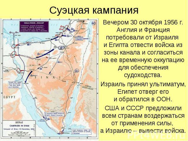 Суэцкая кампания Вечером 30 октября 1956 г. Англия и Франция потребовали от Израиля и Египта отвести войска из зоны канала и согласиться на ее временную оккупацию для обеспечения судоходства. Израиль принял ультиматум, Египет отверг его и обратился …