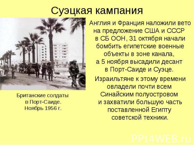 Суэцкая кампания Англия и Франция наложили вето на предложение США и СССР в СБ ООН, 31 октября начали бомбить египетские военные объекты в зоне канала, а 5 ноября высадили десант в Порт-Саиде и Суэце. Израильтяне к этому времени овладели почти всем …