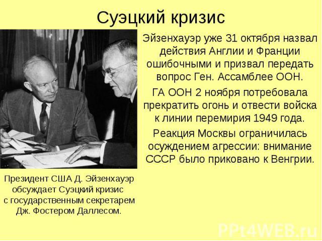 Суэцкий кризис Эйзенхауэр уже 31 октября назвал действия Англии и Франции ошибочными и призвал передать вопрос Ген. Ассамблее ООН. ГА ООН 2 ноября потребовала прекратить огонь и отвести войска к линии перемирия 1949 года. Реакция Москвы ограничилась…