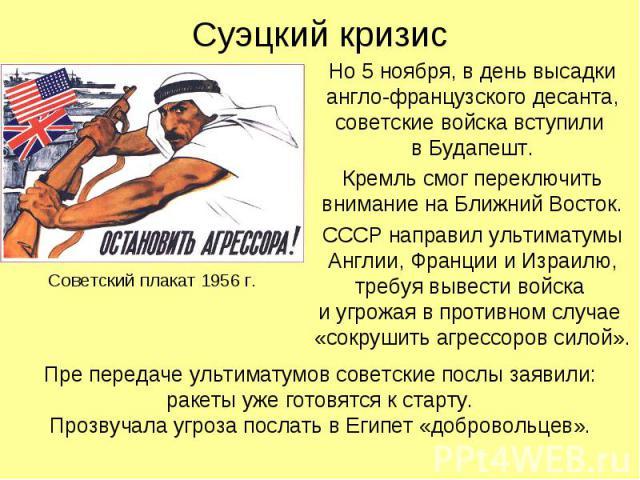 Суэцкий кризис Но 5 ноября, в день высадки англо-французского десанта, советские войска вступили в Будапешт. Кремль смог переключить внимание на Ближний Восток. СССР направил ультиматумы Англии, Франции и Израилю, требуя вывести войска и угрожая в п…