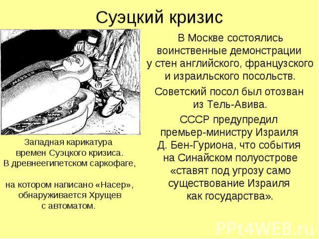 Суэцкий кризис В Москве состоялись воинственные демонстрации у стен английского, французского и израильского посольств. Советский посол был отозван из Тель-Авива. СССР предупредил премьер-министру Израиля Д. Бен-Гуриона, что события на Синайском пол…
