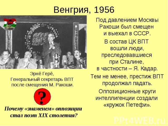 Венгрия, 1956 Под давлением Москвы Ракоши был смещен и выехал в СССР. В состав ЦК ВПТ вошли люди, преследовавшиеся при Сталине, в частности – Я. Кадар. Тем не менее, престиж ВПТ продолжал падать. Оппозиционные круги интеллигенции создали «кружок Петефи».