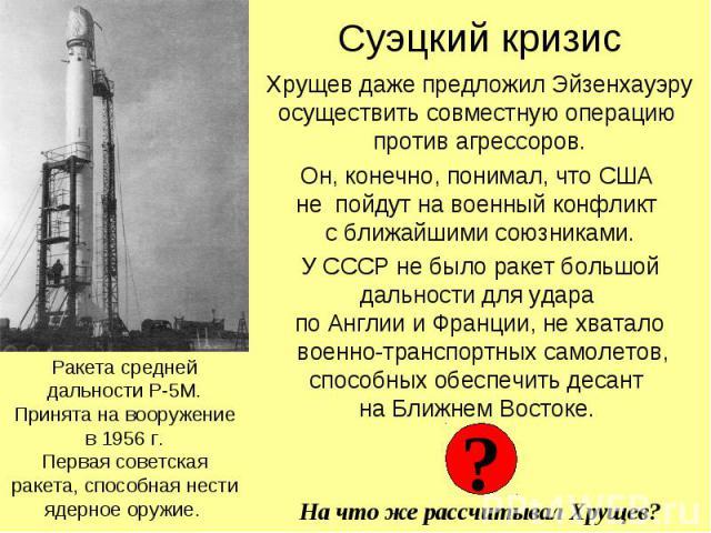 Суэцкий кризис Хрущев даже предложил Эйзенхауэру осуществить совместную операцию против агрессоров. Он, конечно, понимал, что США не пойдут на военный конфликт с ближайшими союзниками. У СССР не было ракет большой дальности для удара по Англии и Фра…