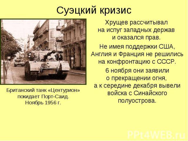 Суэцкий кризис Хрущев рассчитывал на испуг западных держав и оказался прав. Не имея поддержки США, Англия и Франция не решились на конфронтацию с СССР. 6 ноября они заявили о прекращении огня, а к середине декабря вывели войска с Синайского полуострова.