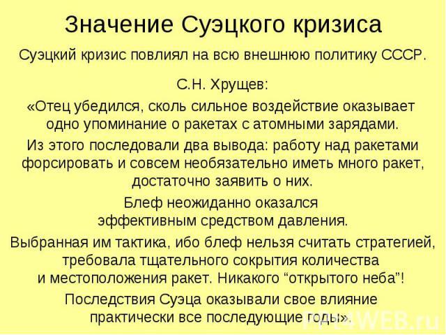 Значение Суэцкого кризиса Суэцкий кризис повлиял на всю внешнюю политику СССР. С.Н. Хрущев: «Отец убедился, сколь сильное воздействие оказывает одно упоминание о ракетах с атомными зарядами. Из этого последовали два вывода: работу над ракетами форси…