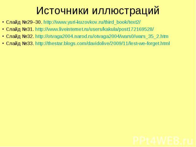 Источники иллюстраций Слайд №29–30. http://www.yuri-kuzovkov.ru/third_book/text2/ Слайд №31. http://www.liveinternet.ru/users/kakula/post172169528/ Слайд №32. http://otvaga2004.narod.ru/otvaga2004/wars0/wars_35_2.htm Слайд №33. http://thestar.blogs.…