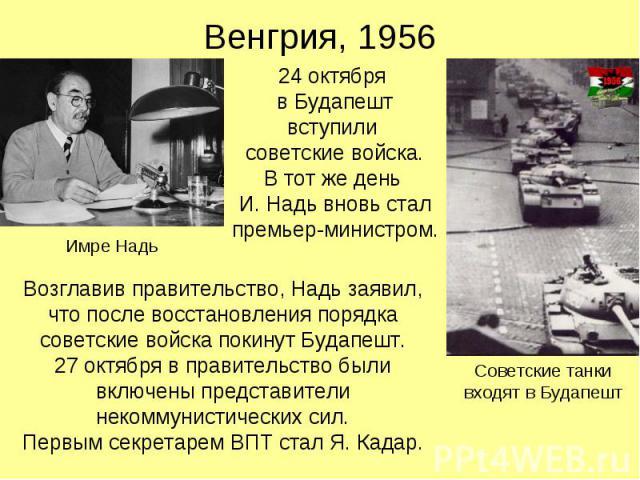 Венгрия, 1956 24 октября в Будапешт вступили советские войска. В тот же день И. Надь вновь стал премьер-министром.