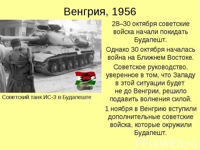 Венгрия, 1956 28–30 октября советские войска начали покидать Будапешт. Однако 30 октября началась война на Ближнем Востоке. Советское руководство, уверенное в том, что Западу в этой ситуации будет не до Венгрии, решило подавить волнения силой. 1 ноя…