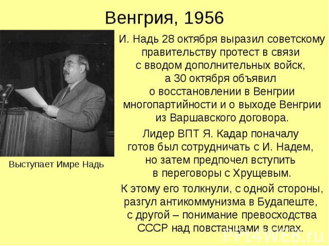 Венгрия, 1956 И. Надь 28 октября выразил советскому правительству протест в связи с вводом дополнительных войск, а 30 октября объявил о восстановлении в Венгрии многопартийности и о выходе Венгрии из Варшавского договора. Лидер ВПТ Я. Кадар поначалу…