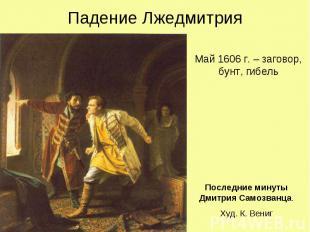 Падение Лжедмитрия Май 1606 г. – заговор, бунт, гибель