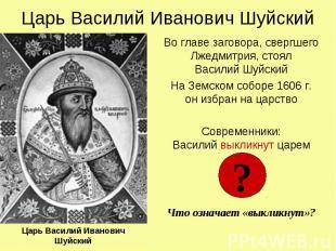 Царь Василий Иванович Шуйский Во главе заговора, свергшего Лжедмитрия, стоял Вас