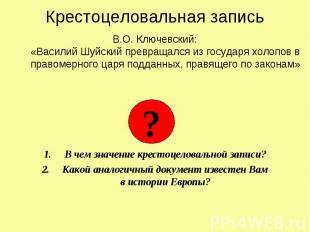Крестоцеловальная запись В.О. Ключевский: «Василий Шуйский превращался из госуда