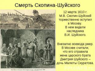 Смерть Скопина-Шуйского 12 марта 1610 г. М.В. Скопин-Шуйский торжественно вступи