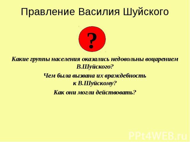 Правление Василия Шуйского Какие группы населения оказались недовольны воцарением В.Шуйского? Чем была вызвана их враждебность к В.Шуйскому? Как они могли действовать?