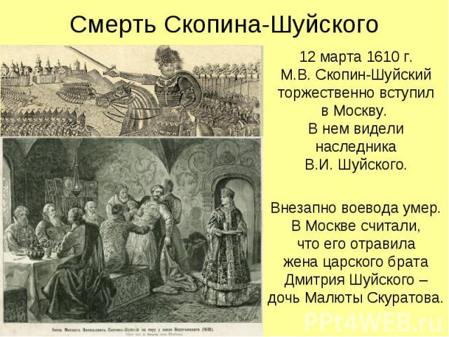 Смерть Скопина-Шуйского 12 марта 1610 г. М.В. Скопин-Шуйский торжественно вступил в Москву. В нем видели наследника В.И. Шуйского. Внезапно воевода умер. В Москве считали, что его отравила жена царского брата Дмитрия Шуйского – дочь Малюты Скуратова.