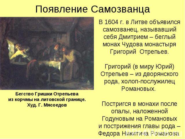 Появление Самозванца В 1604 г. в Литве объявился самозванец, называвший себя Дмитрием – беглый монах Чудова монастыря Григорий Отрепьев. Григорий (в миру Юрий) Отрепьев – из дворянского рода, холоп-послужилец Романовых. Постригся в монахи после опал…