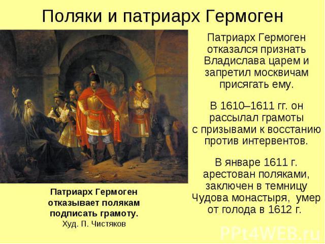 Поляки и патриарх Гермоген Патриарх Гермоген отказался признать Владислава царем и запретил москвичам присягать ему. В 1610–1611 гг. он рассылал грамоты с призывами к восстанию против интервентов. В январе 1611 г. арестован поляками, заключен в темн…