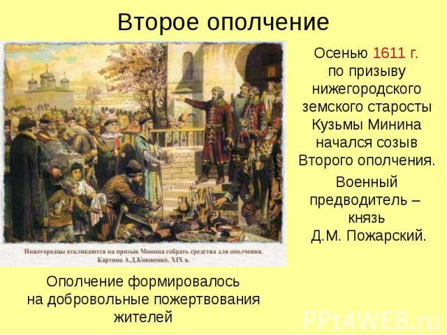 Второе ополчение Осенью 1611 г. по призыву нижегородского земского старосты Кузьмы Минина начался созыв Второго ополчения. Военный предводитель – князь Д.М. Пожарский.