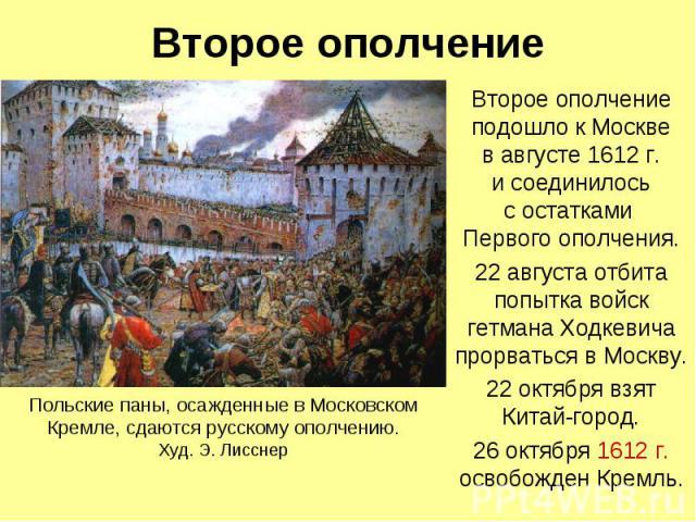 Второе ополчение Второе ополчение подошло к Москве в августе 1612 г. и соединилось с остатками Первого ополчения. 22 августа отбита попытка войск гетмана Ходкевича прорваться в Москву. 22 октября взят Китай-город. 26 октября 1612 г. освобожден Кремль.