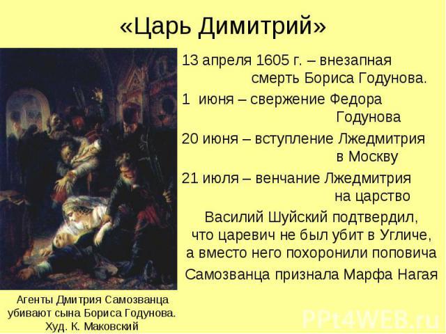 «Царь Димитрий» 13 апреля 1605 г. – внезапная смерть Бориса Годунова. 1 июня – свержение Федора Годунова 20 июня – вступление Лжедмитрия в Москву 21 июля – венчание Лжедмитрия на царство Василий Шуйский подтвердил, что царевич не был убит в Угличе, …