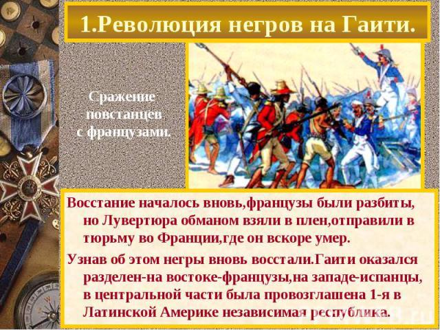 Восстание началось вновь,французы были разбиты, но Лувертюра обманом взяли в плен,отправили в тюрьму во Франции,где он вскоре умер. Восстание началось вновь,французы были разбиты, но Лувертюра обманом взяли в плен,отправили в тюрьму во Франции,где о…