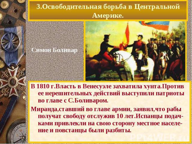 В 1810 г.Власть в Венесуэле захватила хунта.Против ее нерешительных действий выступили патриоты во главе с С.Боливаром. В 1810 г.Власть в Венесуэле захватила хунта.Против ее нерешительных действий выступили патриоты во главе с С.Боливаром. Миранда,с…