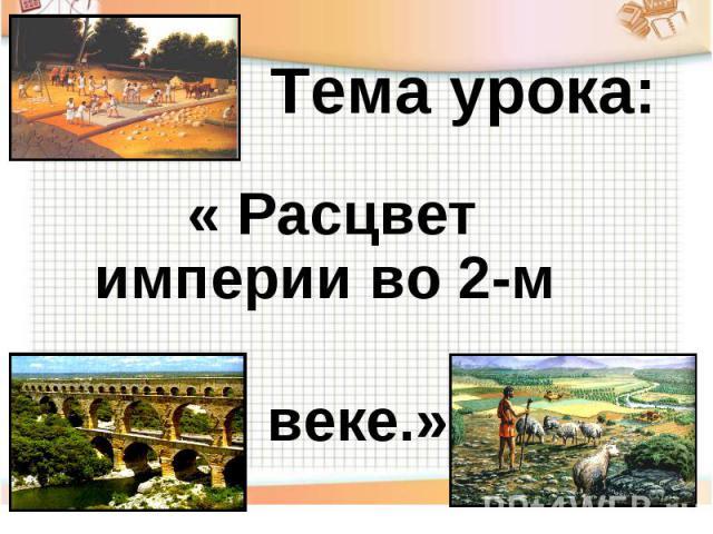 Тема урока: « Расцвет империи во 2-м веке.»