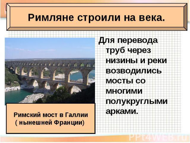 Для перевода труб через низины и реки возводились мосты со многими полукруглыми арками.