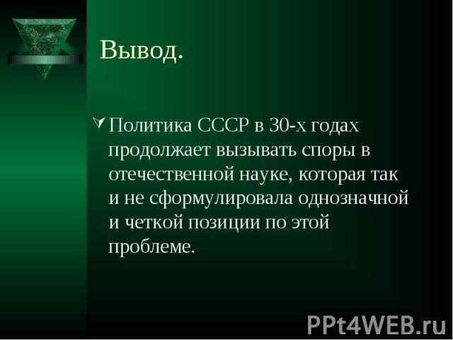 Политика СССР в 30-х годах продолжает вызывать споры в отечественной науке, которая так и не сформулировала однозначной и четкой позиции по этой проблеме. Политика СССР в 30-х годах продолжает вызывать споры в отечественной науке, которая так и не с…