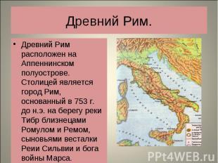 Древний Рим расположен на Аппеннинском полуострове. Столицей является город Рим,