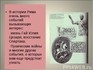 В истории Рима очень много событий вызывающих интерес: жизнь Гай Юлия Цезаря, во