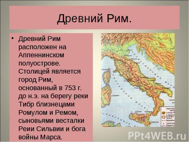 Древний Рим расположен на Аппеннинском полуострове. Столицей является город Рим, основанный в 753 г. до н.э. на берегу реки Тибр близнецами Ромулом и Ремом, сыновьями весталки Реии Сильвии и бога войны Марса. Древний Рим расположен на Аппеннинском п…