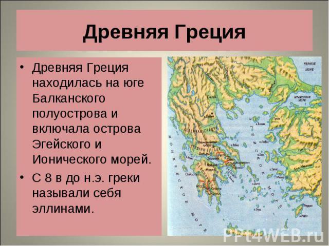 Древняя Греция находилась на юге Балканского полуострова и включала острова Эгейского и Ионического морей. Древняя Греция находилась на юге Балканского полуострова и включала острова Эгейского и Ионического морей. С 8 в до н.э. греки называли себя э…