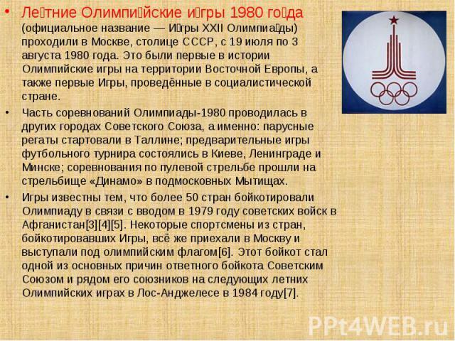 Ле тние Олимпи йские и гры 1980 го да (официальное название — И гры XXII Олимпиа ды) проходили в Москве, столице СССР, с 19 июля по 3 августа 1980 года. Это были первые в истории Олимпийские игры на территории Восточной Европы, а также первые Игры, …